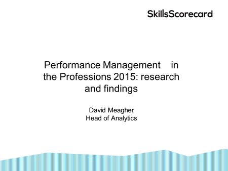 Performance Management in the Professions 2015: research and findings David Meagher Head of Analytics.
