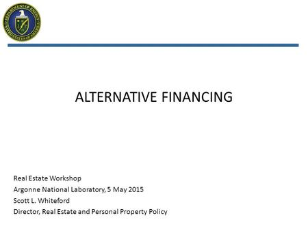 ALTERNATIVE FINANCING Real Estate Workshop Argonne National Laboratory, 5 May 2015 Scott L. Whiteford Director, Real Estate and Personal Property Policy.