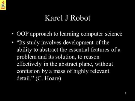 "1 Karel J Robot OOP approach to learning computer science ""Its study involves development of the ability to abstract the essential features of a problem."