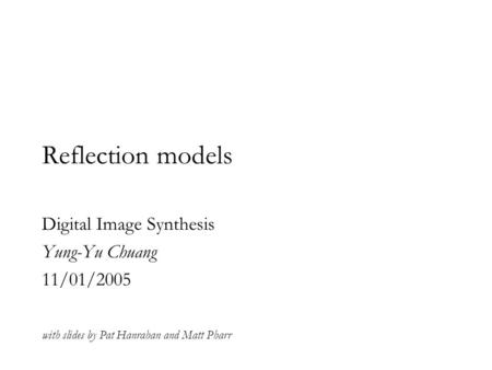 Reflection models Digital Image Synthesis Yung-Yu Chuang 11/01/2005 with slides by Pat Hanrahan and Matt Pharr.