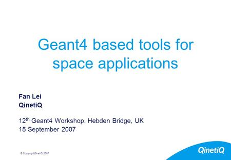 © Copyright QinetiQ 2007 Geant4 based tools for space applications Fan Lei QinetiQ 12 th Geant4 Workshop, Hebden Bridge, UK 15 September 2007.