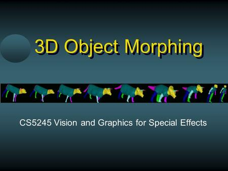 3D Object Morphing CS5245 Vision and Graphics for Special Effects.