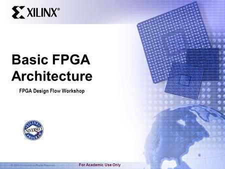 © 2003 Xilinx, Inc. All Rights Reserved For Academic Use Only Basic FPGA Architecture FPGA Design Flow Workshop.