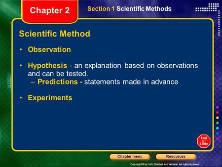 Copyright © by Holt, Rinehart and Winston. All rights reserved. ResourcesChapter menu Scientific Method Observation Hypothesis - an explanation based on.