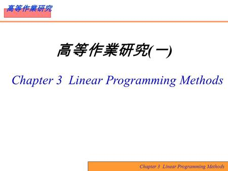 Chapter 3 Linear Programming Methods 高等作業研究 高等作業研究 ( 一 ) Chapter 3 Linear Programming Methods.