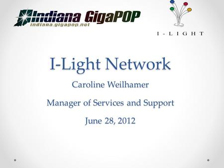 I-Light Network Caroline Weilhamer Manager of Services and Support June 28, 2012.