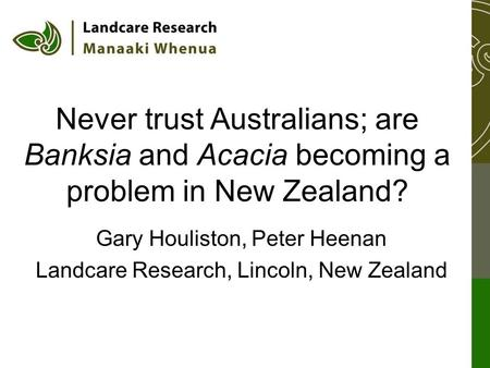 Never trust Australians; are Banksia and Acacia becoming a problem in New Zealand? Gary Houliston, Peter Heenan Landcare Research, Lincoln, New Zealand.