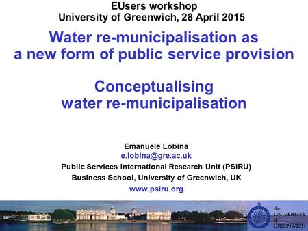 EUsers workshop University of Greenwich, 28 April 2015 Water re-municipalisation as a new form of public service provision Conceptualising water re-municipalisation.
