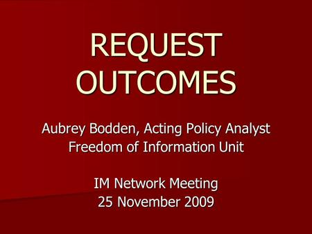 REQUEST OUTCOMES Aubrey Bodden, Acting Policy Analyst Freedom of Information Unit IM Network Meeting 25 November 2009.