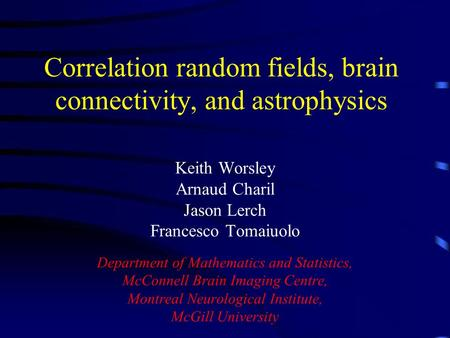 Correlation random fields, brain connectivity, and astrophysics Keith Worsley Arnaud Charil Jason Lerch Francesco Tomaiuolo Department of Mathematics and.