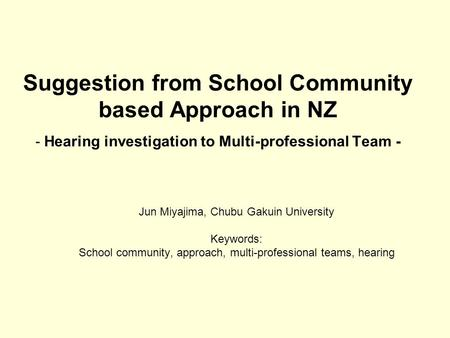 Suggestion from School Community based Approach in NZ ‐ Hearing investigation to Multi-professional Team - Jun Miyajima, Chubu Gakuin University Keywords: