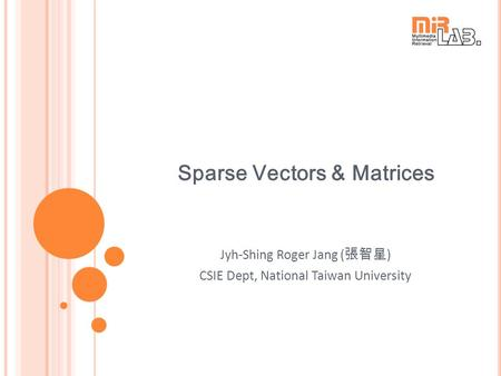 Sparse Vectors & Matrices Jyh-Shing Roger Jang ( 張智星 ) CSIE Dept, National Taiwan University.