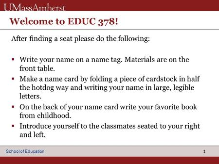 1 School of Education Welcome to EDUC 378! After finding a seat please do the following:  Write your name on a name tag. Materials are on the front table.