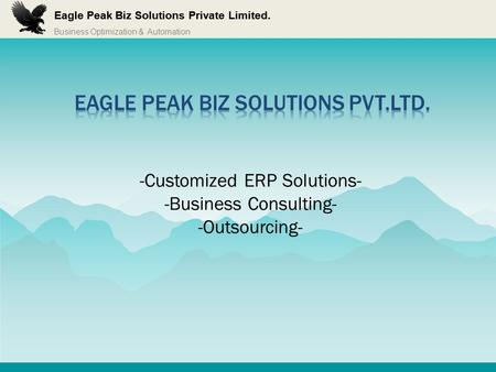 Business Optimization & Automation Eagle Peak Biz Solutions Private Limited. -Customized ERP Solutions- -Business Consulting- -Outsourcing-