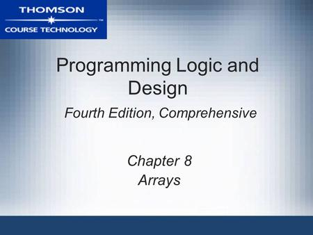 Programming Logic and Design Fourth Edition, Comprehensive Chapter 8 Arrays.