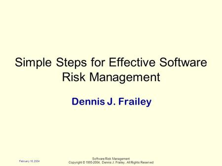 February 15, 2004 Software Risk Management Copyright © 1995-2004, Dennis J. Frailey, All Rights Reserved Simple Steps for Effective Software Risk Management.