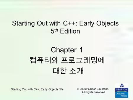 Starting Out with C++: Early Objects 5/e © 2006 Pearson Education. All Rights Reserved Starting Out with C++: Early Objects 5 th Edition Chapter 1 컴퓨터와.
