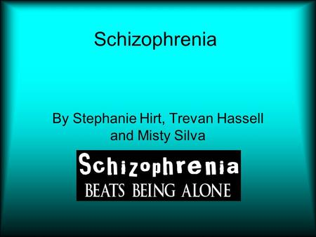 Schizophrenia By Stephanie Hirt, Trevan Hassell and Misty Silva.