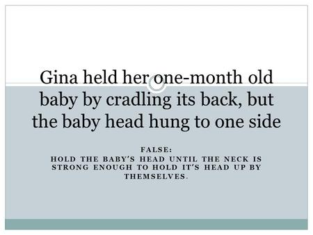 Gina held her one-month old baby by cradling its back, but the baby head hung to one side FALSE: HOLD THE BABY'S HEAD UNTIL THE NECK IS STRONG ENOUGH TO.
