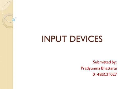 INPUT DEVICES INPUT DEVICES Submitted by: Pradyumna Bhattarai 014BSCIT027.