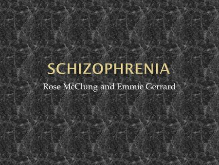 Rose McClung and Emmie Gerrard.  Schizophrenia is a disorder of the brain which may cause severe symptoms. Most cases of schizophrenia are life-long,