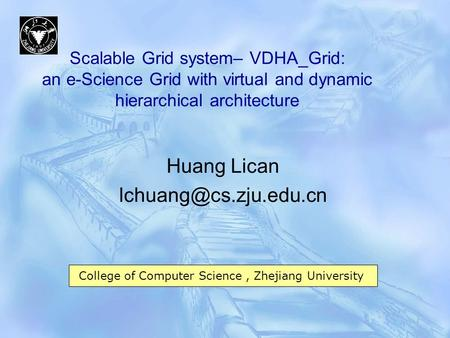 Scalable Grid system– VDHA_Grid: an e-Science Grid with virtual and dynamic hierarchical architecture Huang Lican College of Computer.