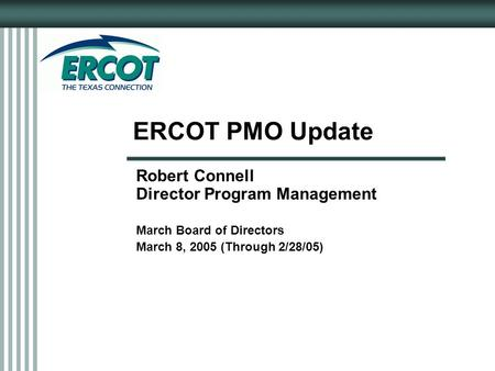 ERCOT PMO Update Robert Connell Director Program Management March Board of Directors March 8, 2005 (Through 2/28/05)