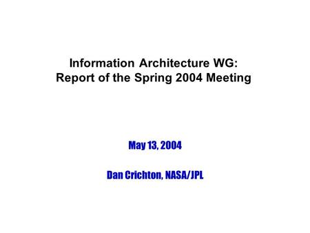 Information Architecture WG: Report of the Spring 2004 Meeting May 13, 2004 Dan Crichton, NASA/JPL.