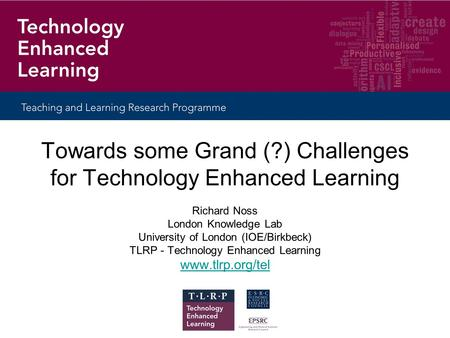 Towards some Grand (?) Challenges for Technology Enhanced Learning Richard Noss London Knowledge Lab University of London (IOE/Birkbeck) TLRP - Technology.