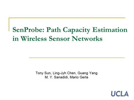 SenProbe: Path Capacity Estimation in Wireless Sensor Networks Tony Sun, Ling-Jyh Chen, Guang Yang M. Y. Sanadidi, Mario Gerla.