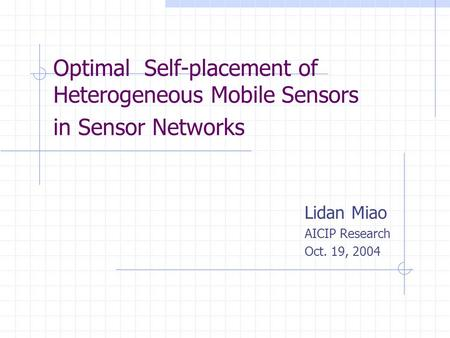 Optimal Self-placement of Heterogeneous Mobile Sensors in Sensor Networks Lidan Miao AICIP Research Oct. 19, 2004.