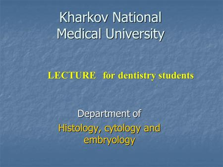 Kharkov National Medical University Department of Histology, cytology and embryology LECTURE for dentistry students.