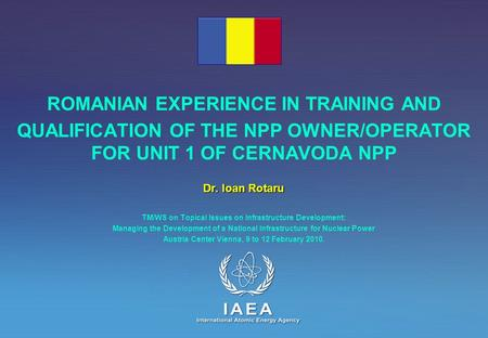 ROMANIAN EXPERIENCE IN TRAINING AND QUALIFICATION OF THE NPP OWNER/OPERATOR FOR UNIT 1 OF CERNAVODA NPP Dr. Ioan Rotaru TM/WS on Topical Issues on Infrastructure.