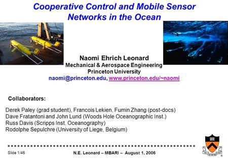N.E. Leonard – MBARI – August 1, 2006 Slide 1/46 Cooperative Control and Mobile Sensor Networks in the Ocean Naomi Ehrich Leonard Mechanical & Aerospace.