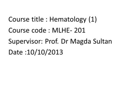 Course title : Hematology (1) Course code : MLHE- 201 Supervisor: Prof. Dr Magda Sultan Date :10/10/2013.