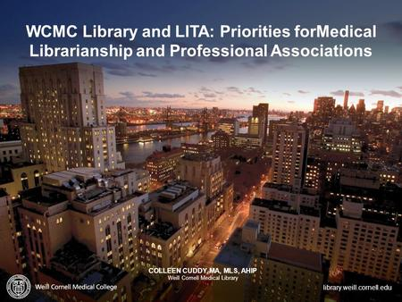 Library.weill.cornell.edu WCMC Library and LITA: Priorities forMedical Librarianship and Professional Associations COLLEEN CUDDY, MA, MLS, AHIP Weill Cornell.