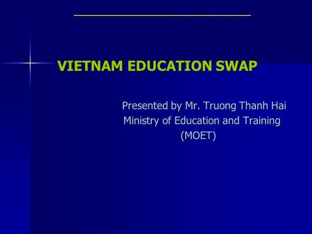 ___________________________ VIETNAM EDUCATION SWAP Presented by Mr. Truong Thanh Hai Ministry of Education and Training Ministry of Education and Training.
