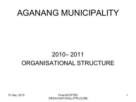 AGANANG MUNICIPALITY 2010– 2011 ORGANISATIONAL STRUCTURE 31 May 2010Final ADOPTED ORGANISATIONAL STRUCURE 1.