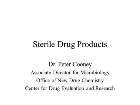Sterile Drug Products Dr. Peter Cooney Associate Director for Microbiology Office of New Drug Chemistry Center for Drug Evaluation and Research.