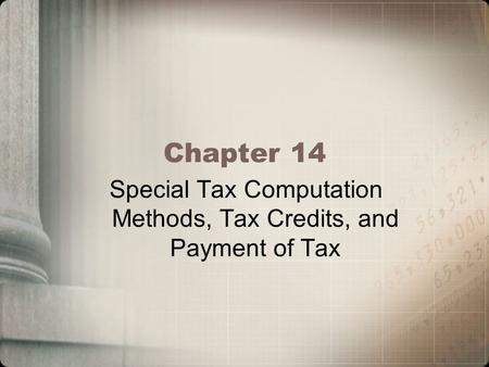 Chapter 14 Special Tax Computation Methods, Tax Credits, and Payment of Tax.