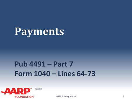 TAX-AIDE Payments Pub 4491 – Part 7 Form 1040 – Lines 64-73 NTTC Training – 2014 1.