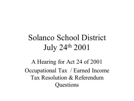 Solanco School District July 24 th 2001 A Hearing for Act 24 of 2001 Occupational Tax / Earned Income Tax Resolution & Referendum Questions.
