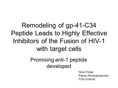 Remodeling of gp-41-C34 Peptide Leads to Highly Effective Inhibitors of the Fusion of HIV-1 with target cells Promising anti-1 peptide developed Nina Pollak.