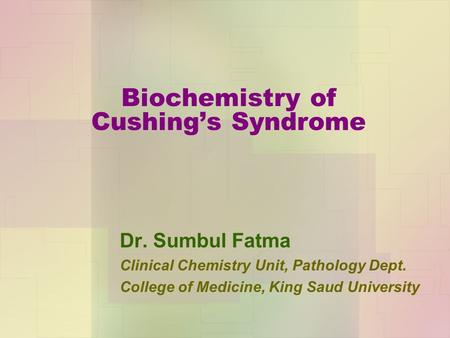 Biochemistry of Cushing's Syndrome Dr. Sumbul Fatma Clinical Chemistry Unit, Pathology Dept. College of Medicine, King Saud University.