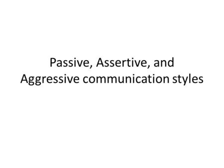 Passive, Assertive, and Aggressive communication styles