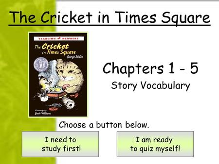 The Cricket in Times Square Chapters 1 - 5 Story Vocabulary I need to study first! I am ready to quiz myself! Choose a button below.