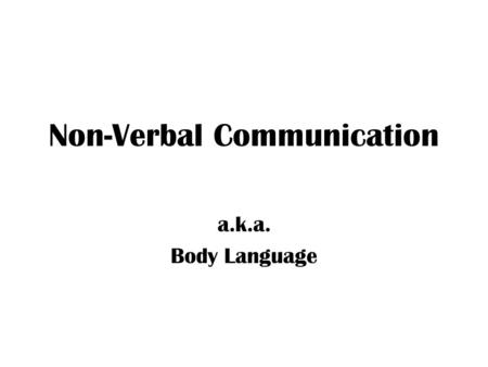 Non-Verbal Communication a.k.a. Body Language. Breaking Down Communication Verbal – just the words, easiest to control Non-verbal – all the other messages.