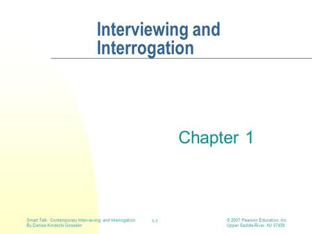 © 2007 Pearson Education, Inc. Upper Saddle River, NJ 07458 Smart Talk: Contemporary Interviewing and Interrogation By Denise Kindschi Gosselin 1-1 Interviewing.