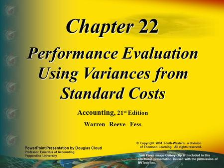 Chapter 22 Performance Evaluation Using Variances from Standard Costs Accounting, 21 st Edition Warren Reeve Fess PowerPoint Presentation by Douglas Cloud.