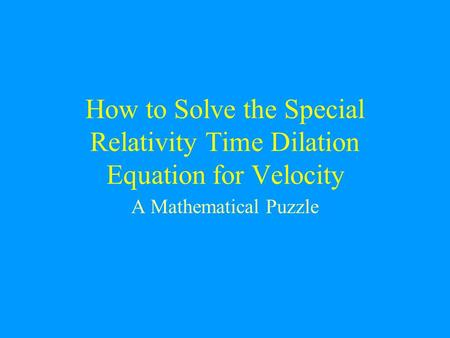 How to Solve the Special Relativity Time Dilation Equation for Velocity A Mathematical Puzzle.